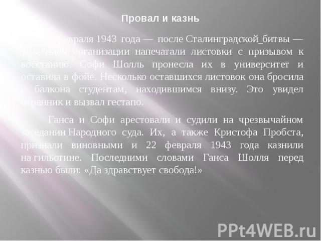 Провал и казнь 18 февраля1943 года— послеСталинградской битвы— участники организации напечатали листовки с призывом к восстанию. Софи Шолль пронесла их в университет и оставила в фойе. Несколько оставшихся листовок она бросил…