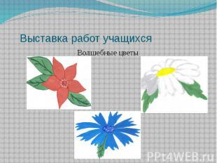 Выставка работ учащихся Волшебные цветы