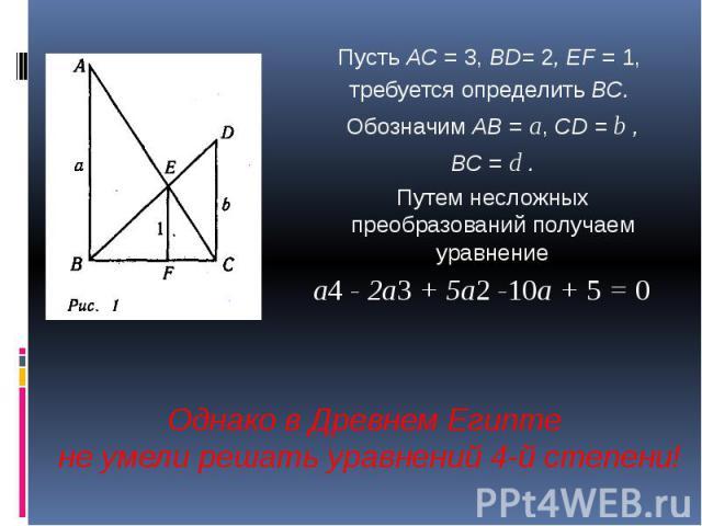 Пусть AС = 3, BD= 2, EF = 1, требуется определить ВС. Обозначим АВ = a, CD = b , ВС = d . Путем несложных преобразований получаем уравнениеa4 - 2а3 + 5а2 -10а + 5 = 0 Однако в Древнем Египте не умели решать уравнений 4-й степени!