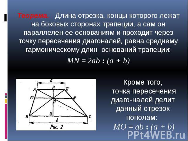 Теорема. Длина отрезка, концы которого лежат на боковых сторонах трапеции, а сам он параллелен ее основаниям и проходит через точку пересечения диагоналей, равна среднему гармоническому длин оснований трапеции:МN = 2аb : (а + b) Кроме того, точка пе…