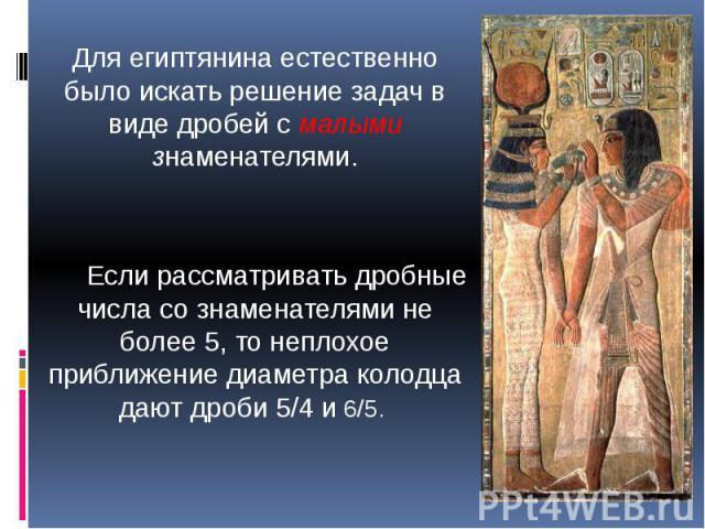Для египтянина естественно было искать решение задач в виде дробей с малыми знаменателями. Если рассматривать дробные числа со знаменателями не более 5, то неплохое приближение диаметра колодца дают дроби 5/4 и 6/5.