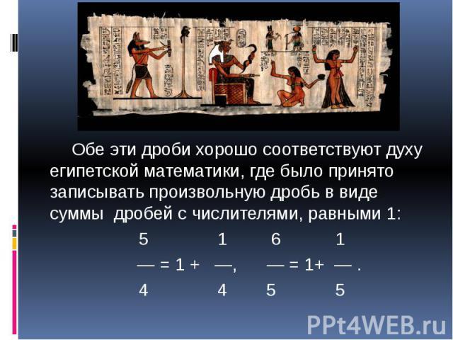 Обе эти дроби хорошо соответствуют духу египетской математики, где было принято записывать произвольную дробь в виде суммы дробей с числителями, равными 1: 5 1 6 1 — = 1 + —, — = 1+ — . 4 4 5 5