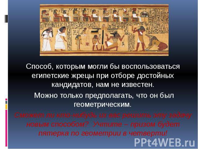 Способ, которым могли бы воспользоваться египетские жрецы при отборе достойных кандидатов, нам не известен. Можно только предполагать, что он был геометрическим.Сможет ли кто-нибудь из вас решить эту задачу новым способом? Учтите – призом будет пяте…