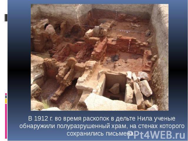 В 1912 г. во время раскопок в дельте Нила ученые обнаружили полуразрушенный храм, на стенах которого сохранились письмена.