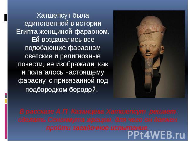 Хатшепсут была единственной в истории Египта женщиной-фараоном. Ей воздавались все подобающие фараонам светские и религиозные почести, ее изображали, как и полагалось настоящему фараону, с привязанной под подбородком бородой. В рассказе А.П. Казанце…