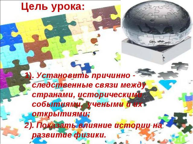 Цель урока: 1). Установить причинно - следственные связи между странами, историческими событиями, учеными и их открытиями;2). Показать влияние истории на развитие физики.