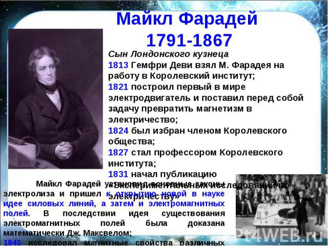 Майкл Фарадей 1791-1867 Сын Лондонского кузнеца1813 Гемфри Деви взял М. Фарадея на работу в Королевский институт;1821 построил первый в мире электродвигатель и поставил перед собой задачу превратить магнетизм в электричество;1824 был избран членом К…