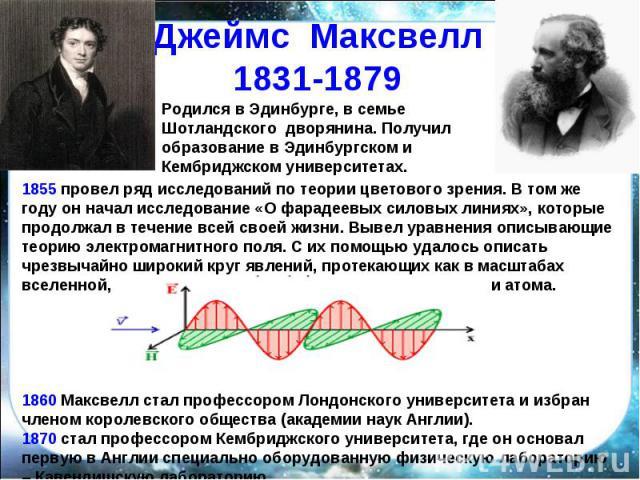 Джеймс Максвелл1831-1879 Родился в Эдинбурге, в семье Шотландского дворянина. Получил образование в Эдинбургском и Кембриджском университетах. 1855 провел ряд исследований по теории цветового зрения. В том же году он начал исследование «О фарадеевых…