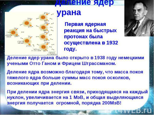 Деление ядер урана Первая ядерная реакция на быстрых протонах была осуществлена в 1932 году. Деление ядер урана было открыто в 1938 году немецкими учеными Отто Ганом и Фрицем Штрассманом.Деление ядра возможно благодаря тому, что масса покоя тяжелого…