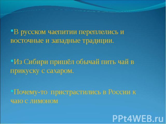 В русском чаепитии переплелись и восточные и западные традиции. Из Сибири пришёл обычай пить чай в прикуску с сахаром. Почему-то пристрастились в России к чаю с лимоном