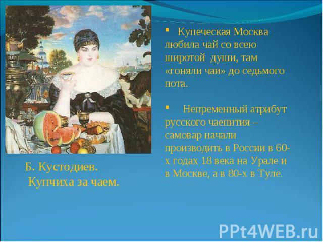 Б. Кустодиев. Купчиха за чаем. Купеческая Москва любила чай со всею широтой души, там «гоняли чаи» до седьмого пота. Непременный атрибут русского чаепития – самовар начали производить в России в 60-х годах 18 века на Урале и в Москве, а в 80-х в Туле.