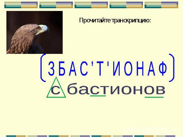 Прочитайте транскрипцию: З Б А С ' Т ' И О Н А Ф с бастионов