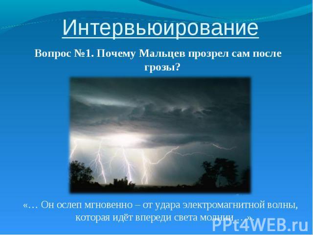 Интервьюирование Вопрос №1. Почему Мальцев прозрел сам после грозы? «… Он ослеп мгновенно – от удара электромагнитной волны, которая идёт впереди света молнии …».