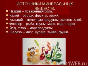 ИСТОЧНИКИ МИНЕРАЛЬНЫХ ВЕЩЕСТВ: Натрий – поваренная соль.Калий – овощи, фрукты, о