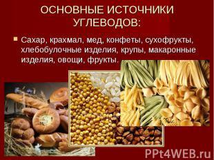 ОСНОВНЫЕ ИСТОЧНИКИ УГЛЕВОДОВ: Сахар, крахмал, мед, конфеты, сухофрукты, хлебобул