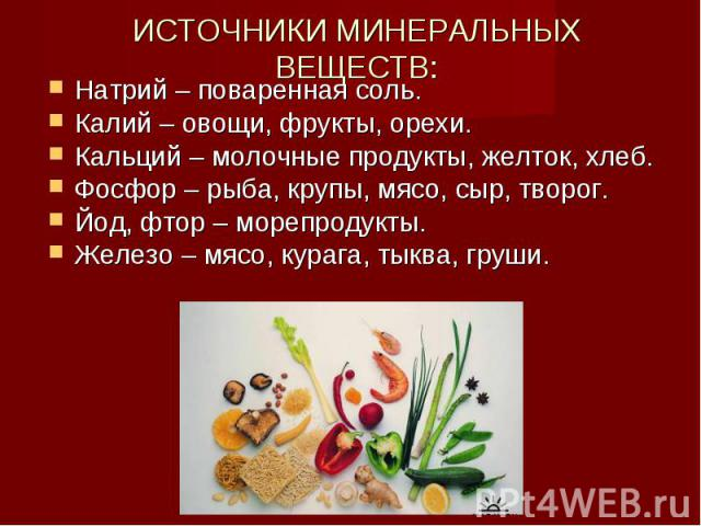 ИСТОЧНИКИ МИНЕРАЛЬНЫХ ВЕЩЕСТВ: Натрий – поваренная соль.Калий – овощи, фрукты, орехи.Кальций – молочные продукты, желток, хлеб.Фосфор – рыба, крупы, мясо, сыр, творог.Йод, фтор – морепродукты.Железо – мясо, курага, тыква, груши.