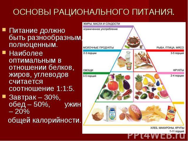 ОСНОВЫ РАЦИОНАЛЬНОГО ПИТАНИЯ. Питание должно быть разнообразным, полноценным. Наиболее оптимальным в отношении белков, жиров, углеводов считается соотношение 1:1:5.Завтрак – 30%, обед – 50%, ужин – 20% общей калорийности.