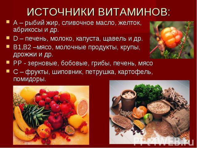 ИСТОЧНИКИ ВИТАМИНОВ: А – рыбий жир, сливочное масло, желток, абрикосы и др.D – печень, молоко, капуста, щавель и др.В1,В2 –мясо, молочные продукты, крупы, дрожжи и др.РР - зерновые, бобовые, грибы, печень, мясоС – фрукты, шиповник, петрушка, картофе…