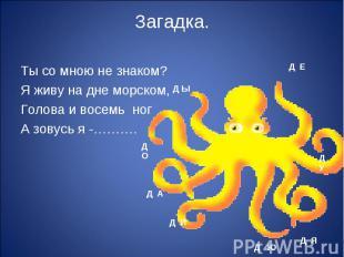 Ты со мною не знаком?Я живу на дне морском,Голова и восемь ногА зовусь я -……….