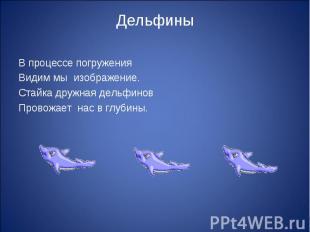 Дельфины В процессе погружения Видим мы изображение.Стайка дружная дельфиновПров