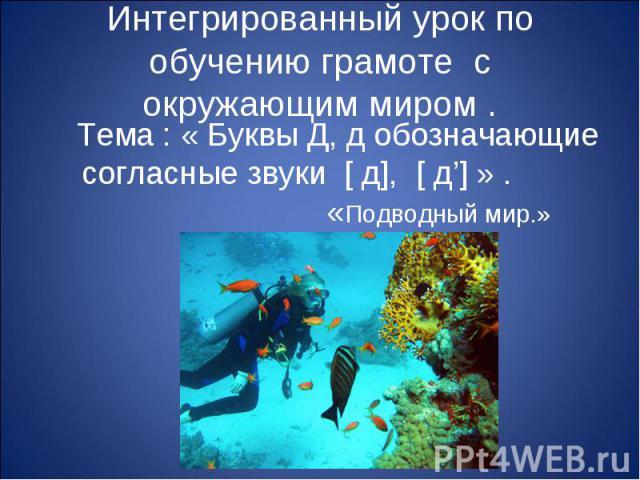 Интегрированный урок по обучению грамоте с окружающим миром . Тема : « Буквы Д, д обозначающие согласные звуки [ д], [ д'] » . «Подводный мир.»