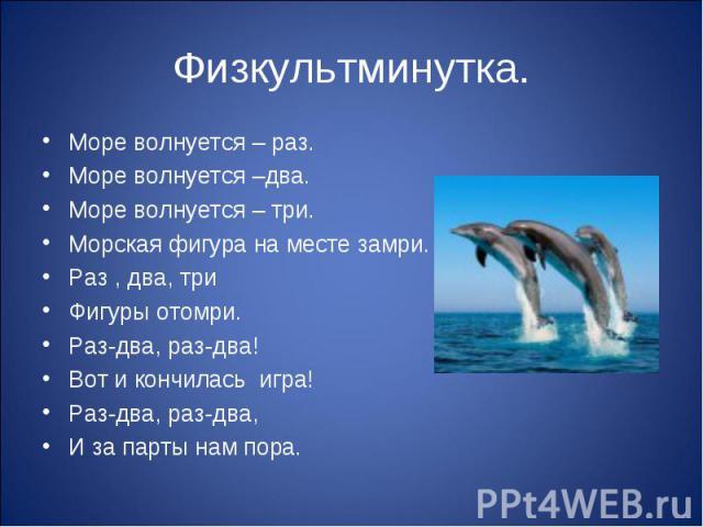 Физкультминутка. Море волнуется – раз.Море волнуется –два.Море волнуется – три.Морская фигура на месте замри.Раз , два, триФигуры отомри.Раз-два, раз-два!Вот и кончилась игра!Раз-два, раз-два,И за парты нам пора.