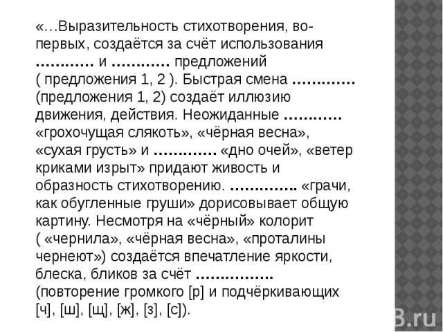 «…Выразительность стихотворения, во-первых, создаётся за счёт использования ………… и ………… предложений ( предложения 1, 2 ). Быстрая смена ………….(предложения 1, 2) создаёт иллюзию движения, действия. Неожиданные ………… «грохочущая слякоть», «чёрная весна»…