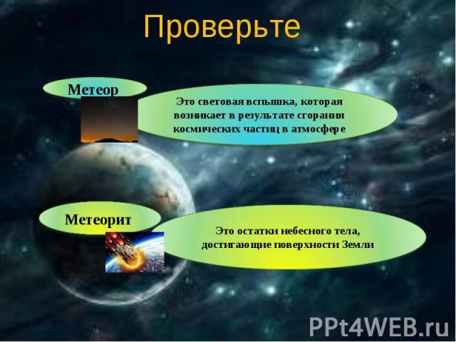 Проверьте Метеор Это световая вспышка, которая возникает в результате сгорания космических частиц в атмосфереМетеорит Это остатки небесного тела, достигающие поверхности Земли