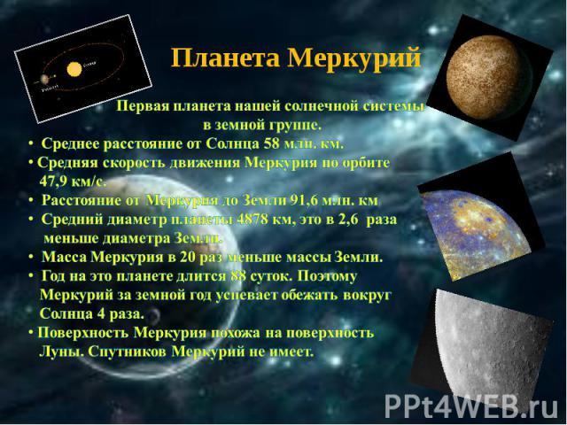 Планета Меркурий Первая планета нашей солнечной системы в земной группе. Среднее расстояние от Солнца 58 млн. км. Средняя скорость движения Меркурия по орбите 47,9 км/с. Расстояние от Меркурия до Земли 91,6 млн. км Средний диаметр планеты 4878 км, э…