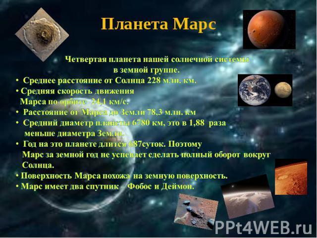 Планета Марс Четвертая планета нашей солнечной системы в земной группе. Среднее расстояние от Солнца 228 млн. км. Средняя скорость движения Марса по орбите 24,1 км/с. Расстояние от Марса до Земли 78,3 млн. км Средний диаметр планеты 6780 км, это в 1…