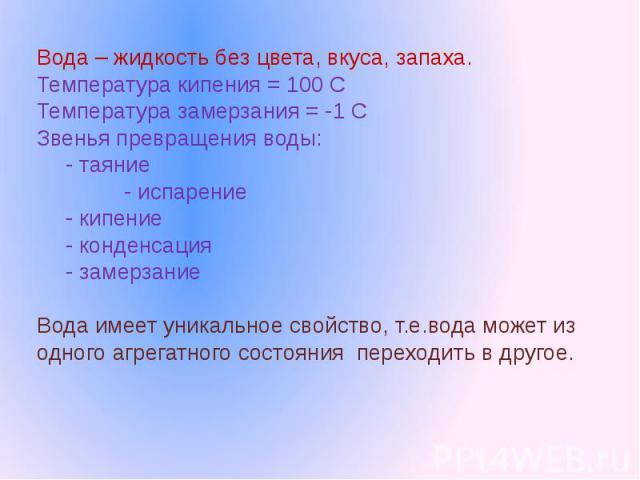 Вода – жидкость без цвета, вкуса, запаха.Температура кипения = 100 СТемпература замерзания = -1 СЗвенья превращения воды: - таяние - испарение- кипение- конденсация- замерзаниеВода имеет уникальное свойство, т.е.вода может из одного агрегатного сост…