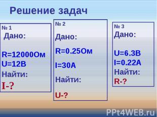Решение задач № 1 Дано: R=12000ОмU=12ВНайти:I-? № 2Дано: R=0.25ОмI=30AНайти:U-?