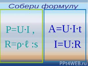 Собери формулу P=U∙I , R=ρ∙ℓ :s A=U∙I∙t I=U:R
