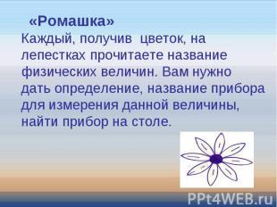 «Ромашка»Каждый, получив цветок, на лепестках прочитаете название физических вел