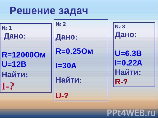 Решение задач № 1 Дано: R=12000ОмU=12ВНайти:I-? № 2Дано: R=0.25ОмI=30AНайти:U-? № 3Дано: U=6.3ВI=0.22AНайти:R-?