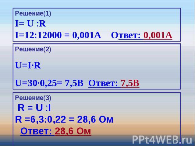 Решение(1)I= U :RI=12:12000 = 0,001A Ответ: 0,001A Решение(2)U=I∙RU=30∙0,25= 7,5В Ответ: 7,5В Решение(3) R = U :I R =6,3:0,22 = 28,6 Ом Ответ: 28,6 Ом