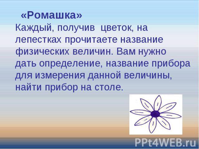 «Ромашка»Каждый, получив цветок, на лепестках прочитаете название физических величин. Вам нужно дать определение, название прибора для измерения данной величины, найти прибор на столе.