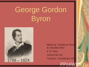 """George Gordon Byron Made by: Vasilyeva Anna & Cheshko Irina9 """"V"""" formSchool № 32"""