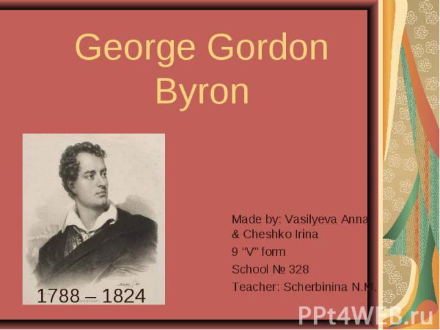 """George Gordon Byron Made by: Vasilyeva Anna & Cheshko Irina9 """"V"""" formSchool № 328Teacher: Scherbinina N.M."""