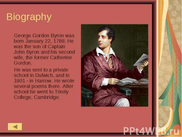 Biography George Gordon Byron was born January 22, 1788. He was the son of Captain John Byron and his second wife, the former Catherine Gordon. He was sent to a private school in Dulwich, and in 1801 - in Harrow. He wrote several poems there. After …