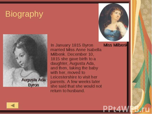 Biography In January 1815 Byron married Miss Anne Isabella Milbenk. December 10, 1815 she gave birth to a daughter, Augusta Ada, and then, taking the baby with her, moved to Leicestershire to visit her parents. A few weeks later she said that she wo…