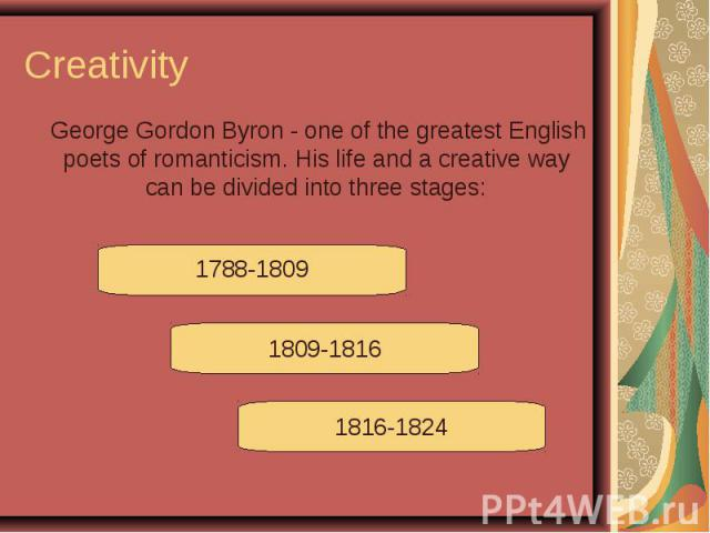 Creativity George Gordon Byron - one of the greatest English poets of romanticism. His life and a creative way can be divided into three stages: