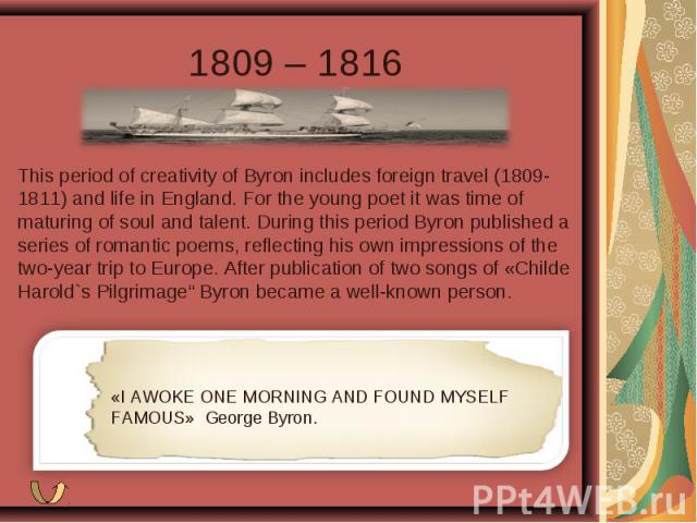 1809 – 1816 This period of creativity of Byron includes foreign travel (1809-1811) and life in England. For the young poet it was time of maturing of soul and talent. During this period Byron published a series of romantic poems, reflecting his own …