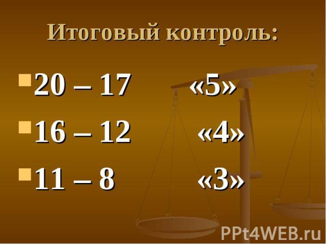 Итоговый контроль: 20 – 17 «5»16 – 12 «4»11 – 8 «3»