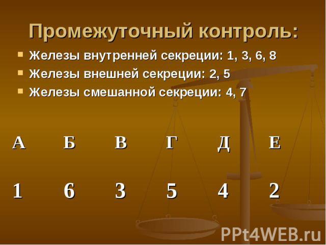 Промежуточный контроль: Железы внутренней секреции: 1, 3, 6, 8Железы внешней секреции: 2, 5Железы смешанной секреции: 4, 7