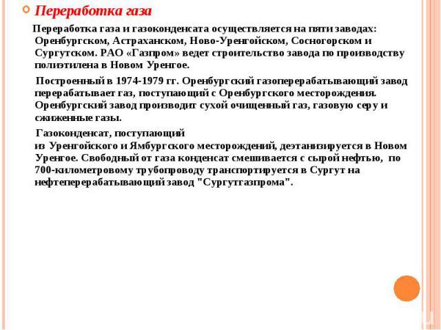 Переработка газа Переработка газа и газоконденсата осуществляется на пяти заводах: Оренбургском, Астраханском, Ново-Уренгойском, Сосногорском и Сургутском. РАО «Газпром» ведет строительство завода по производству полиэтилена в Новом Уренгое. Построе…