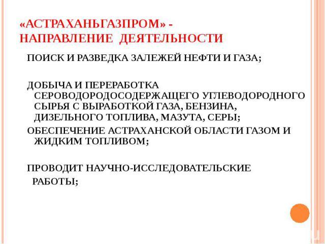 «АСТРАХАНЬГАЗПРОМ» -НАПРАВЛЕНИЕ ДЕЯТЕЛЬНОСТИ ПОИСК И РАЗВЕДКА ЗАЛЕЖЕЙ НЕФТИ И ГАЗА; ДОБЫЧА И ПЕРЕРАБОТКА СЕРОВОДОРОДОСОДЕРЖАЩЕГО УГЛЕВОДОРОДНОГО СЫРЬЯ С ВЫРАБОТКОЙ ГАЗА, БЕНЗИНА, ДИЗЕЛЬНОГО ТОПЛИВА, МАЗУТА, СЕРЫ; ОБЕСПЕЧЕНИЕ АСТРАХАНСКОЙ ОБЛАСТИ ГАЗ…