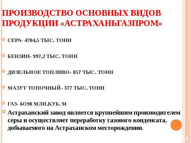 ПРОИЗВОДСТВО ОСНОВНЫХ ВИДОВ ПРОДУКЦИИ «АСТРАХАНЬГАЗПРОМ» СЕРА- 4704,5 ТЫС. ТОННБЕНЗИН- 997,2 ТЫС. ТОННДИЗЕЛЬНОЕ ТОПЛИВО- 857 ТЫС. ТОННМАЗУТ ТОПОЧНЫЙ- 377 ТЫС. ТОННГАЗ- 6О90 МЛН.КУБ. М Астраханский завод является крупнейшим производителем серы и осущ…