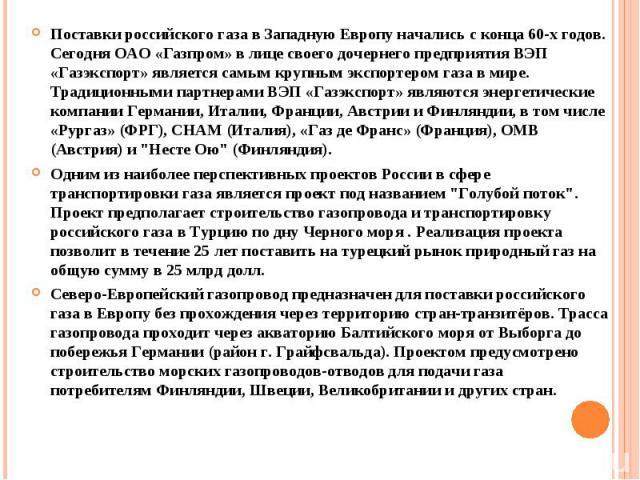 Поставки российского газа в Западную Европу начались с конца 60-х годов. Сегодня ОАО «Газпром» в лице своего дочернего предприятия ВЭП «Газэкспорт» является самым крупным экспортером газа в мире. Традиционными партнерами ВЭП «Газэкспорт» являются эн…