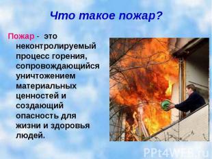 Что такое пожар? Пожар - это неконтролируемый процесс горения, сопровождающийся